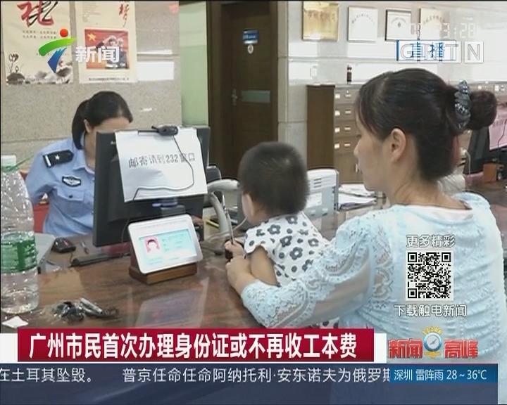 广州市民首次办理身份证或不再收工本费