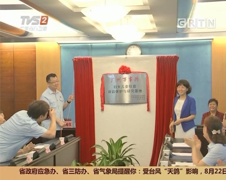 """广州:""""万事兴""""基地揭牌 保护妇女儿童权益"""