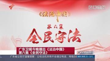 广东卫视今晚播出《法治中国》第六集《全民守法》