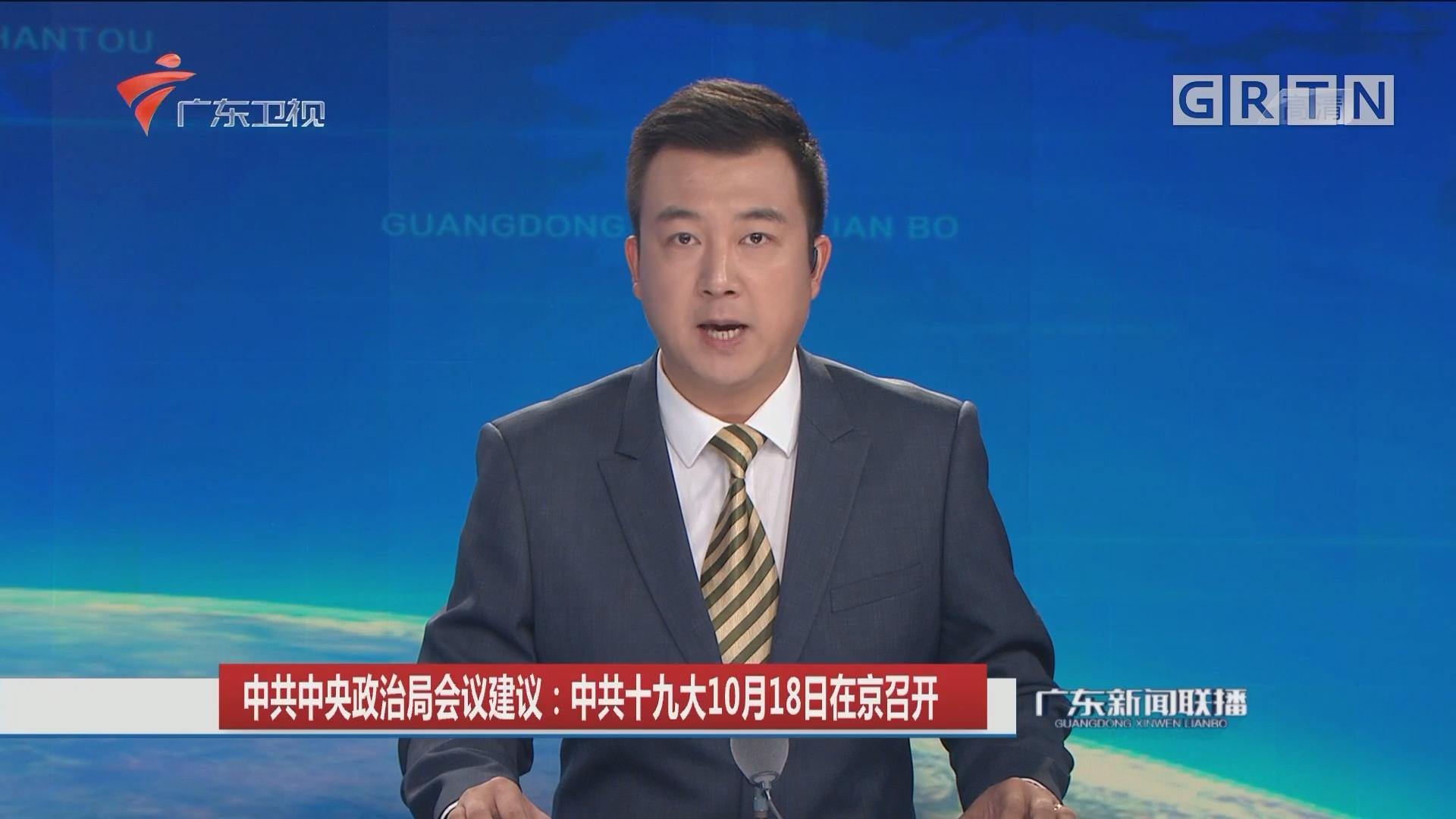 中共中央政治局会议建议:中共十九大10月18日在京召开