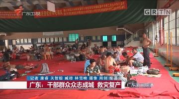 广东:干部群众众志成城 救灾复产