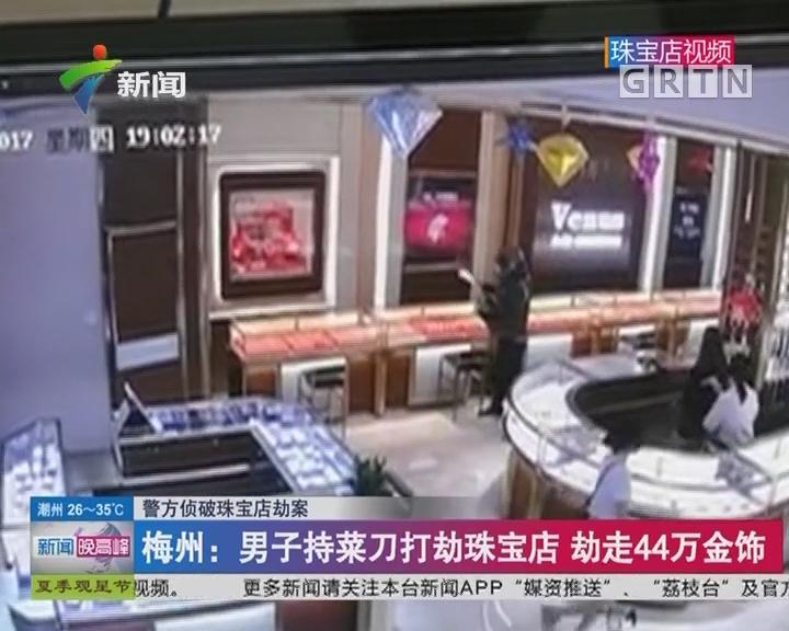 警方侦破珠宝店劫案 梅州:男子持菜刀打劫珠宝店 劫走44万金饰