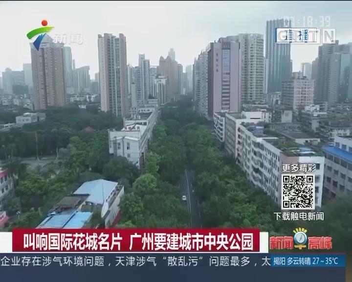 叫响国际花城名片 广州要建城市中央公园