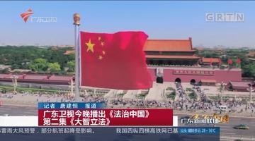 广东卫视今晚播出《法治中国》第二集《大智立法》