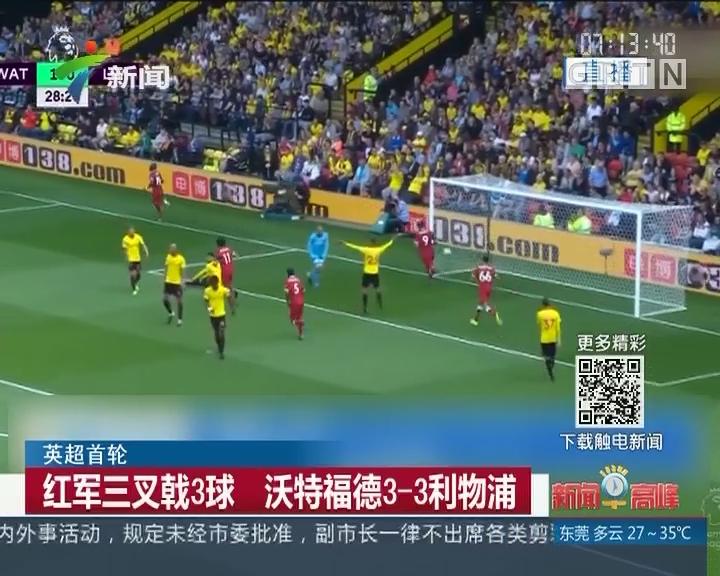 英超首轮:红军三叉戟3球 沃特福德3-3利物浦