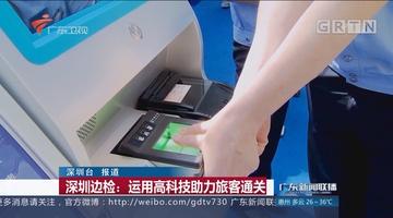 深圳边检:运用高科技助力旅客通关