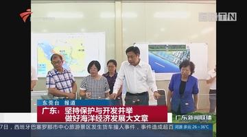 广东:坚持保护与开发并举 做好海洋经济发展大文章