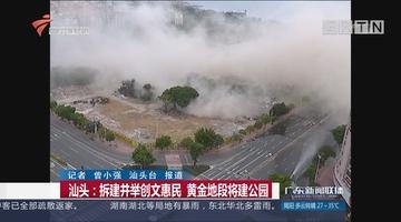 汕头:拆建并举创文惠民 黄金地段将建公园