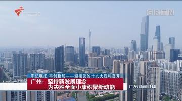 广州:坚持新发展理念 为决胜全面小康积聚新动能