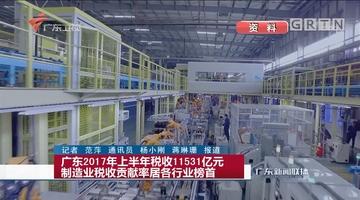 广东2017年上半年税收11531亿元 制造业税收贡献率居各行业榜首