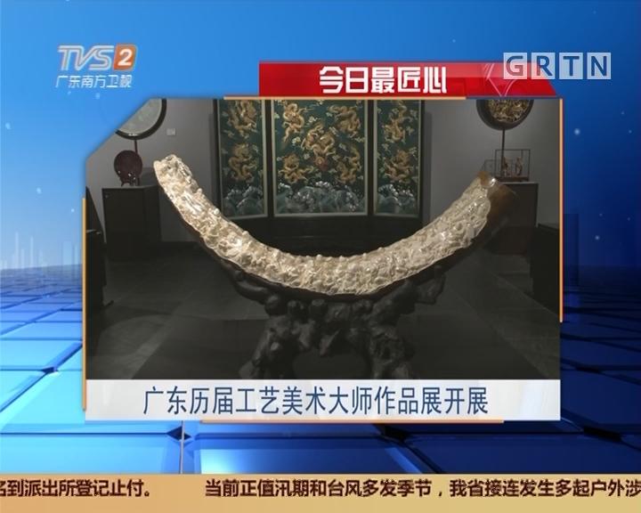 今日最匠心:广东历届工艺美术大师作品展开展