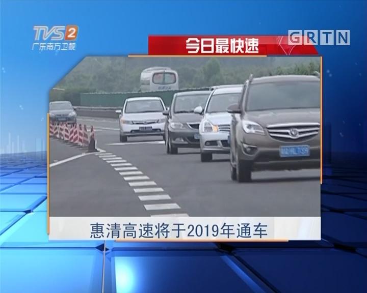 今日最快速:惠清高速将于2019年通车