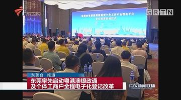 东莞率先启动粤港澳银政通及个体工商户全程电子化登记改革
