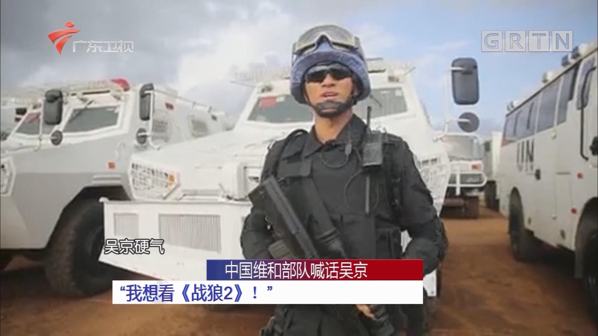 """中国维和部队喊话吴京:""""我想看《战狼2》!"""""""