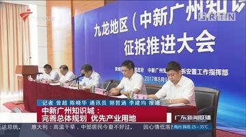 中新广州知识城:完善总体规划 优先产业用地
