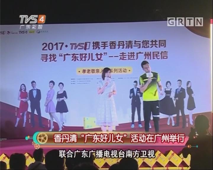 """香丹清""""广东好儿女""""活动在广州举行"""