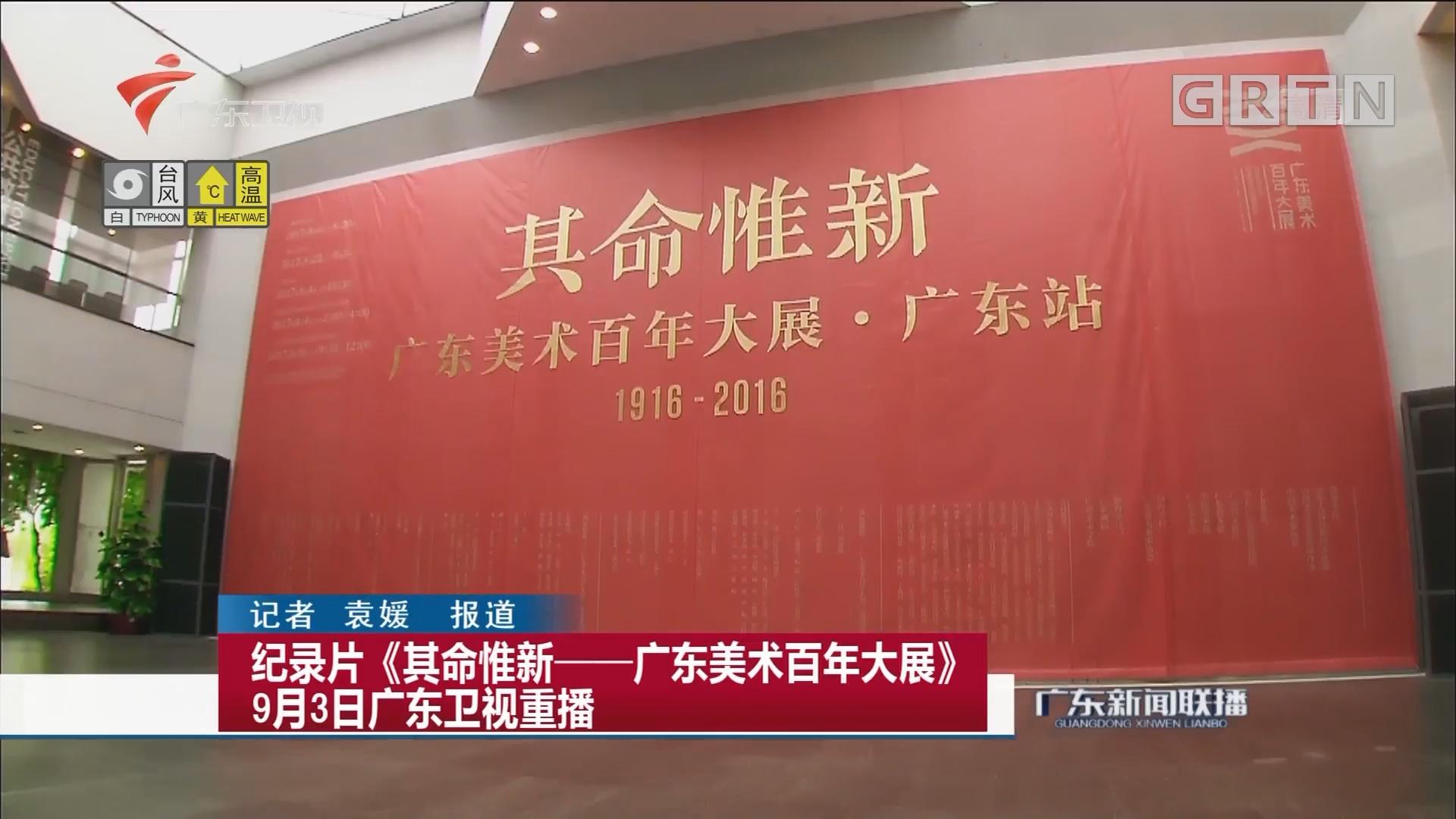 纪录片《其命惟新——广东美术百年大展》9月3日广东卫视重播