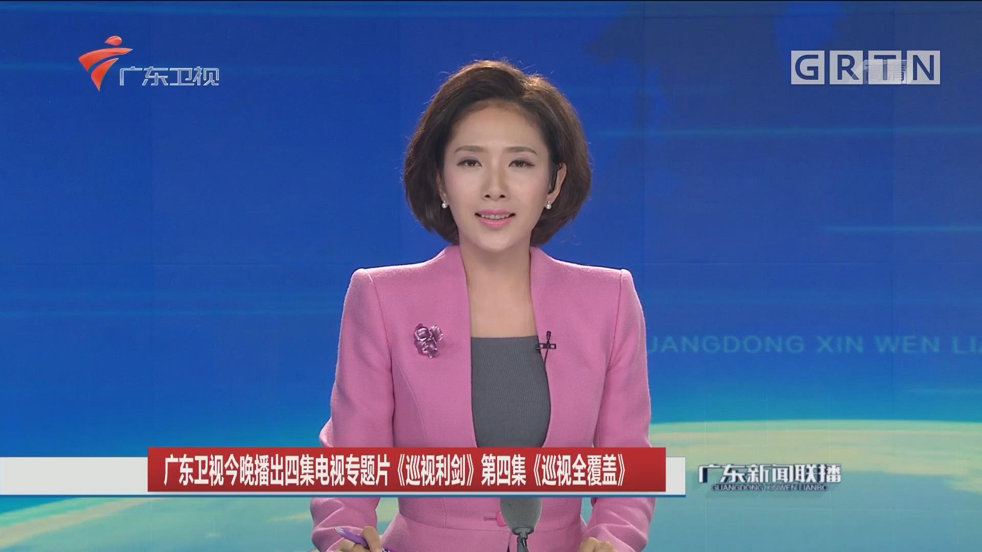 广东卫视今晚播出四集电视专题片《巡视利剑》第四集《巡视全覆盖》