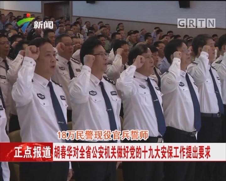 18万民警现役官兵誓师:胡春华对全省公安机关做好党的十九大安保工作提出要求
