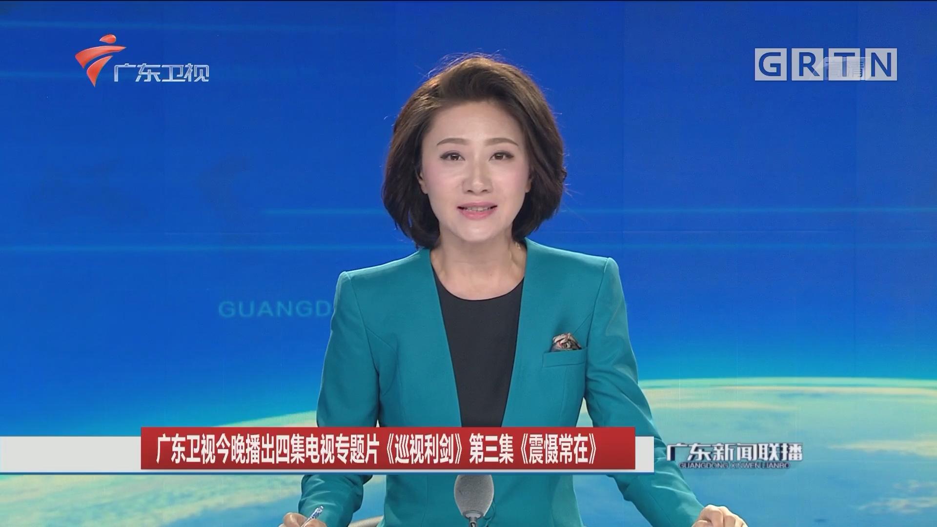 广东卫视今晚播出四集电视专题片《巡视利剑》第三集《震慑常在》