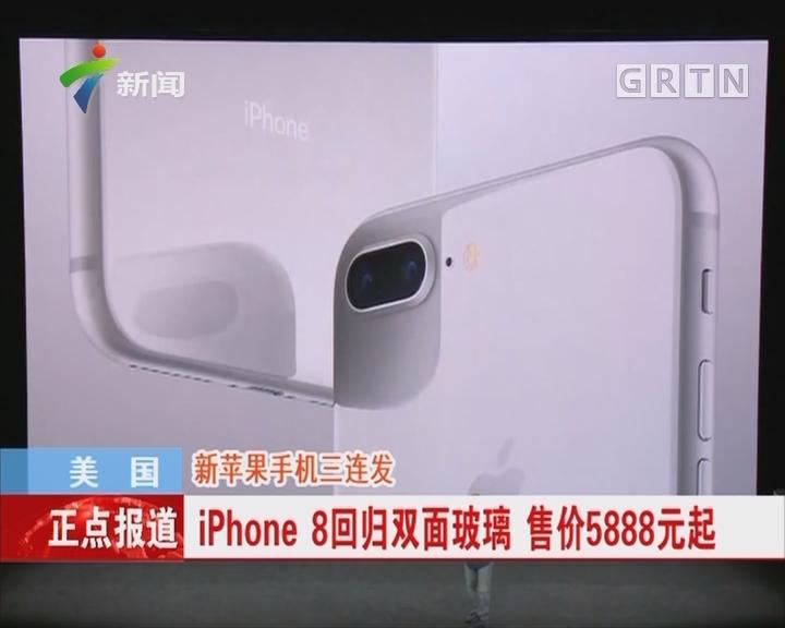 美国:新苹果手机三连发 iPhone8回归双面玻璃 售价5888元起