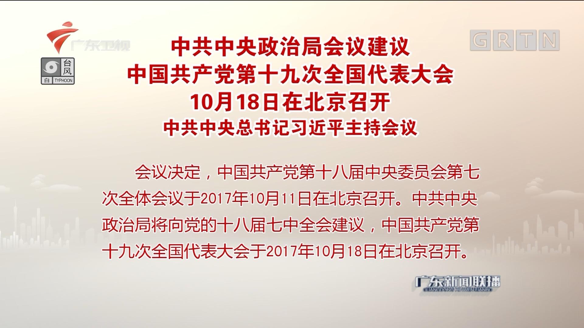 中共中央政治局会议建议 中国共产党第十九次全国代表大会10月18日在北京召开 中共中央总书记习近平主持会议