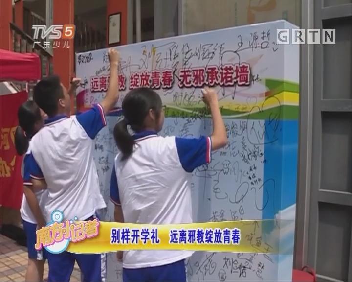 [2017-09-04]南方小记者:别样开学礼 远离邪教绽放青春