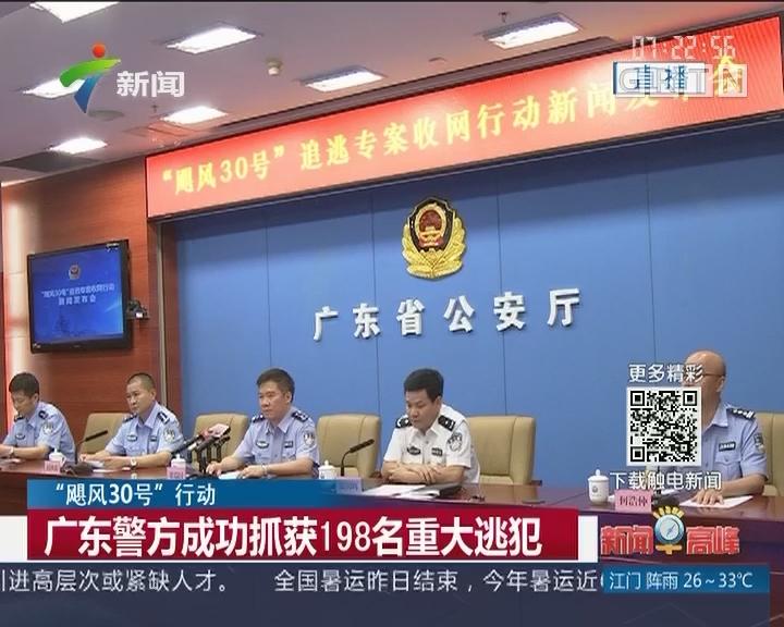 """""""飓风30号""""行动:广东警方成功抓获198名重大逃犯"""