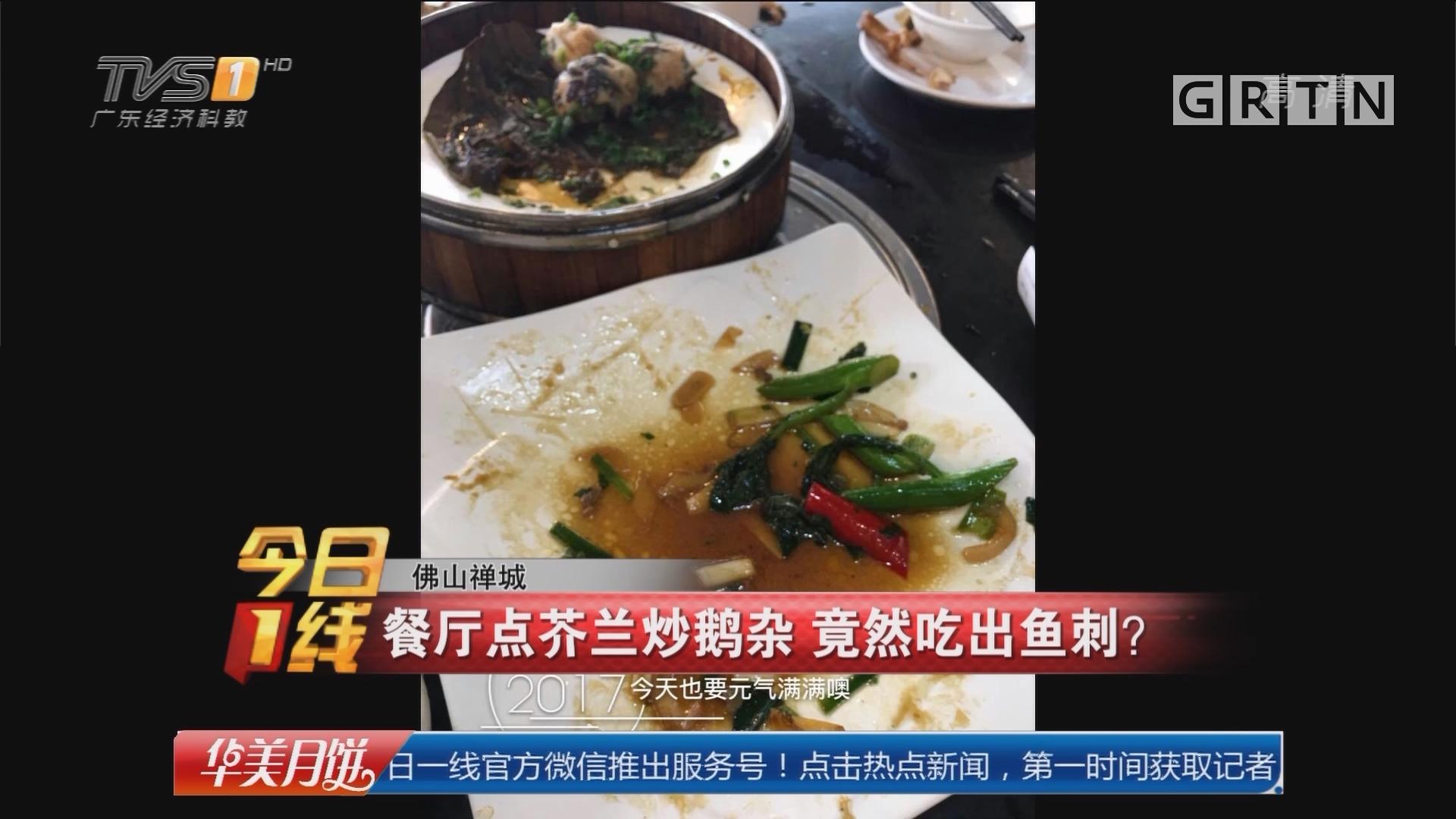 佛山禅城:餐厅点芥兰炒鹅杂 竟然吃出鱼刺?