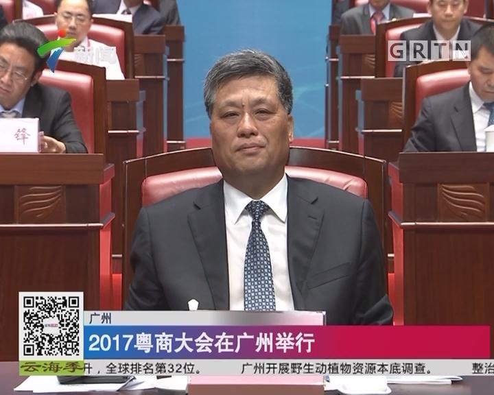 广州:2017粤商大会在广州举行