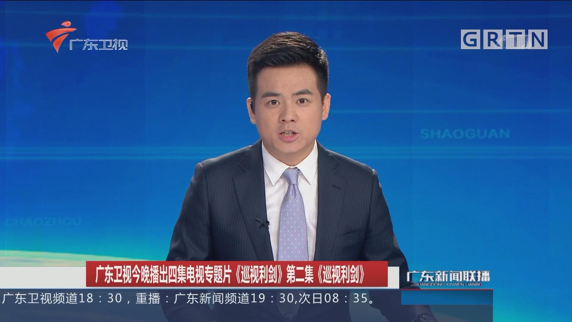 广东卫视今晚播出四集电视专题片《巡视利剑》第二集《巡视利剑》