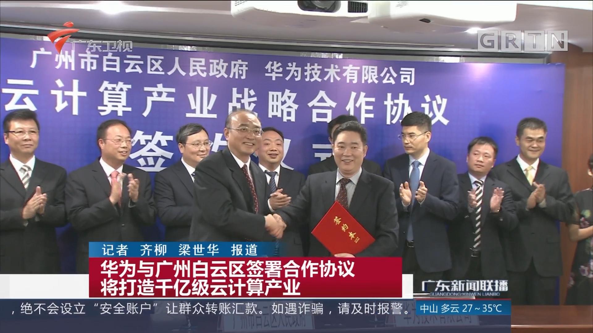 华为与广州白云区签署合作协议 将打造千亿级云计算产业