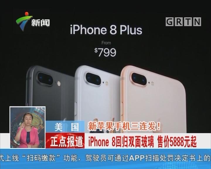 美国:新苹果手机三连发!iPhone 8回归双面玻璃 售价5888元起