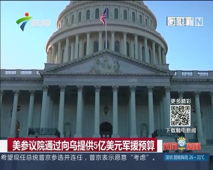 美参议院通过向乌提供5亿美元军援预算