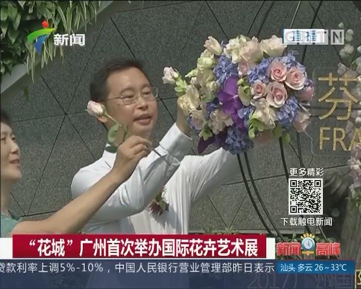"""""""花城""""广州首次举办国际花卉艺术展"""