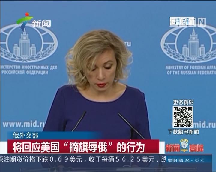 """俄外交部:将回应美国""""摘旗辱俄""""的行为"""