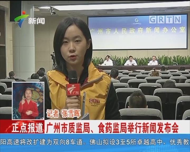 广州市质监局、食药监局举行新闻发布会