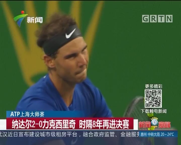 ATP上海大师赛:纳达尔2-0力克西里奇 时隔8年再进决赛