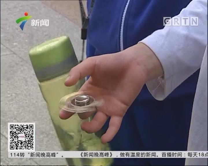 """广州:警惕! 危险玩具 """"指尖陀螺"""" 入校园"""