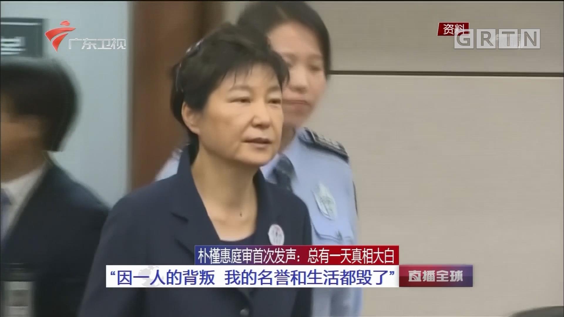"""朴槿惠庭审首次发声:总有一天真相大白 """"因一人的背叛 我的名誉和生活都毁了"""""""