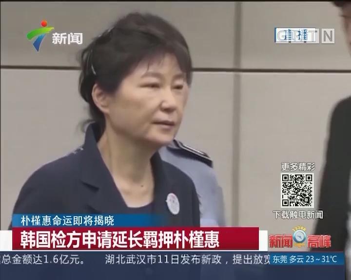 朴槿惠命运即将揭晓:韩国检方申请延长羁押朴槿惠