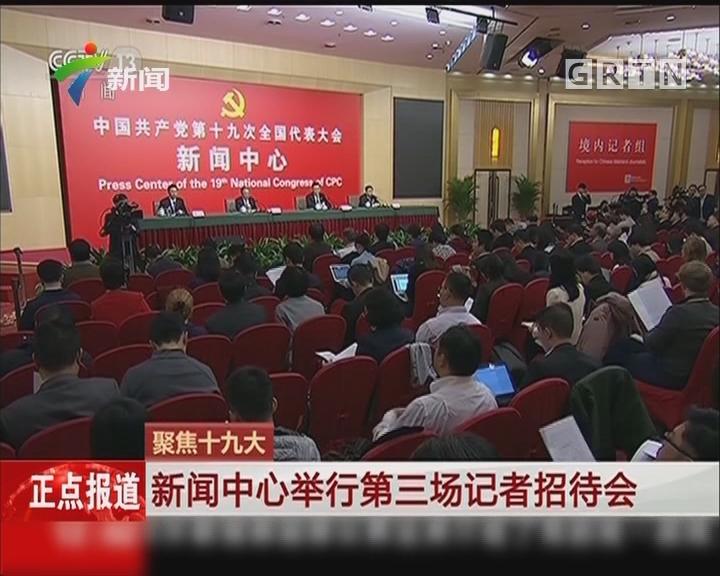 聚焦十九大:新闻中心举行第三场记者招待会