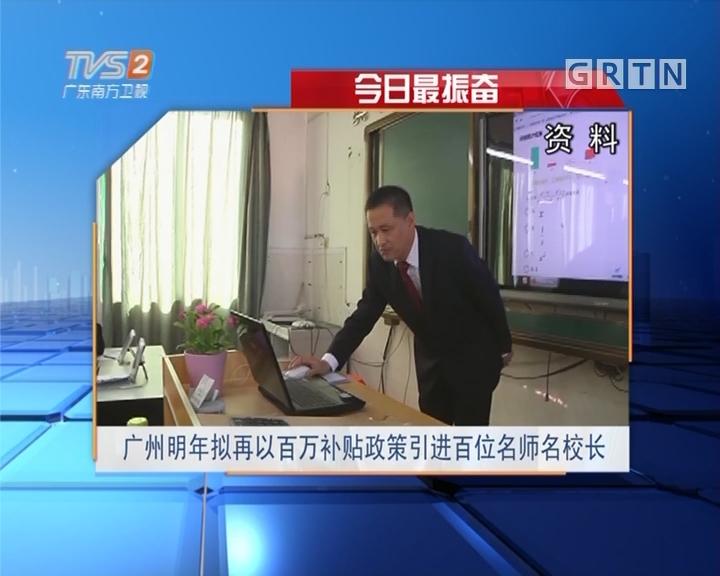 今日最振奋:广州明年拟再以百万补贴政策引进百位名师名校长