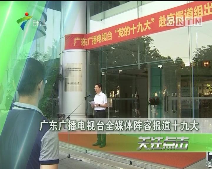 广东广播电视台全媒体阵容报道十九大