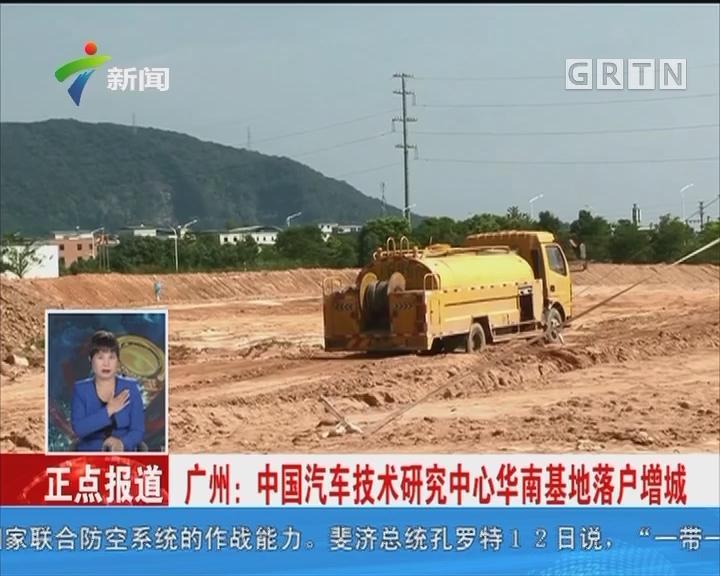 广州:中国汽车技术研究中心华南基地落户增城