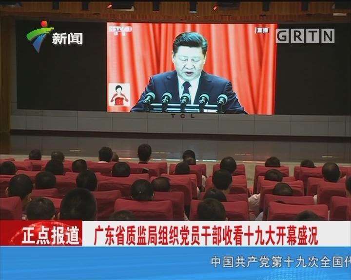 广东省质监局组织党员干部收看十九大开幕盛况
