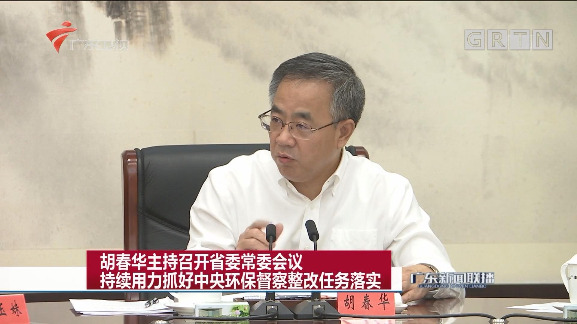 胡春华主持召开省委常委会议 持续用力抓好中央环保督察整改任务落实