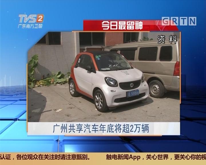 今日最留神:广州共享汽车年底将超2万辆