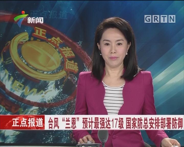 """台风""""兰恩""""预计最强达17级 国家防总安排部署防御"""