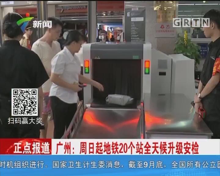 广州:周日起地铁20个站全天候升级安检